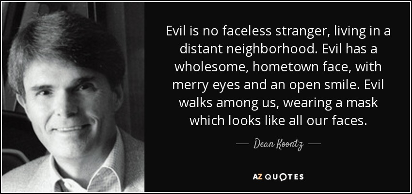 Evil is no faceless stranger, living in a distant neighborhood. Evil has a wholesome, hometown face, with merry eyes and an open smile. Evil walks among us, wearing a mask which looks like all our faces. - Dean Koontz