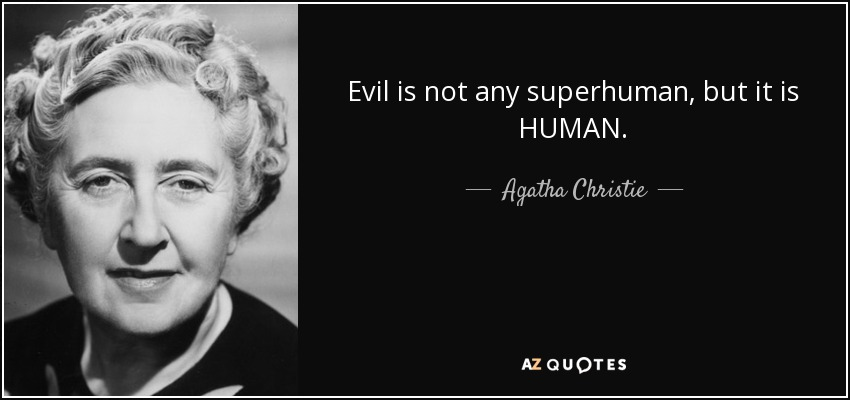 Evil is not any superhuman, but it is HUMAN. - Agatha Christie