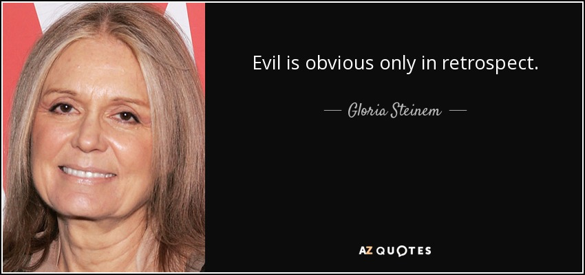 Evil is obvious only in retrospect. - Gloria Steinem