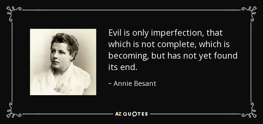 Evil is only imperfection, that which is not complete, which is becoming, but has not yet found its end. - Annie Besant