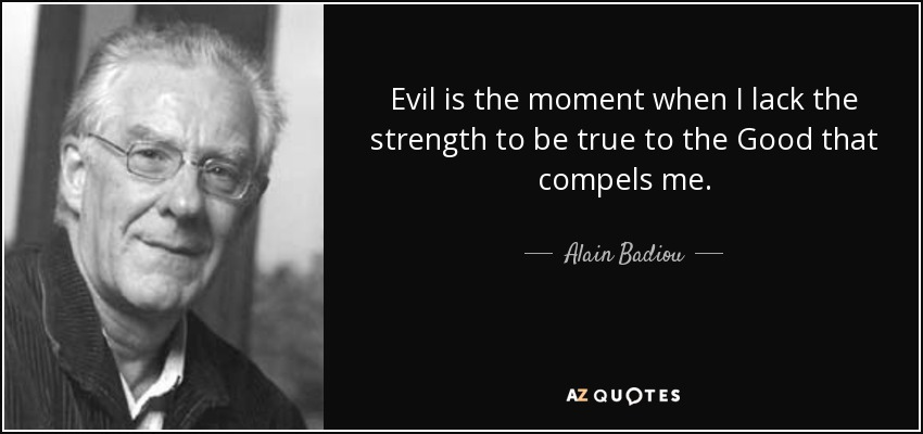 Evil is the moment when I lack the strength to be true to the Good that compels me. - Alain Badiou