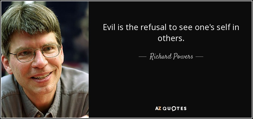 Evil is the refusal to see one's self in others. - Richard Powers