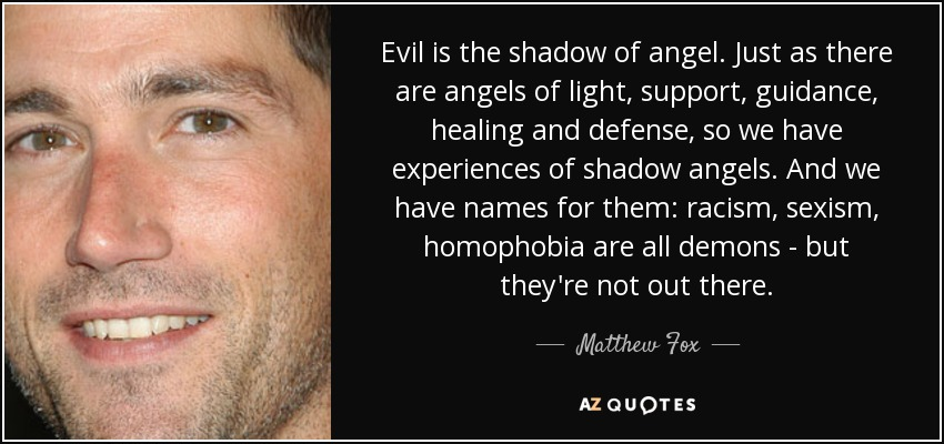 Evil is the shadow of angel. Just as there are angels of light, support, guidance, healing and defense, so we have experiences of shadow angels. And we have names for them: racism, sexism, homophobia are all demons - but they're not out there. - Matthew Fox