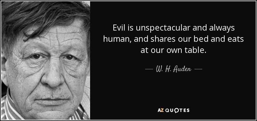 Evil is unspectacular and always human, and shares our bed and eats at our own table. - W. H. Auden