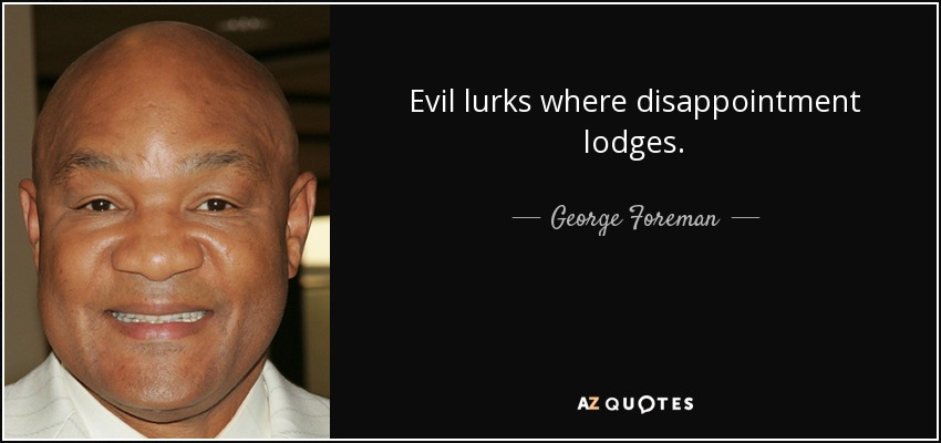 Evil lurks where disappointment lodges. - George Foreman