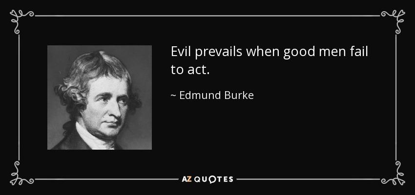 Evil prevails when good men fail to act. - Edmund Burke