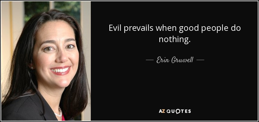 Evil prevails when good people do nothing. - Erin Gruwell