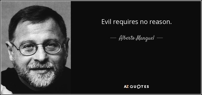 Evil requires no reason. - Alberto Manguel