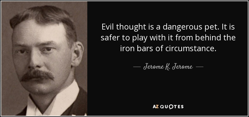 Evil thought is a dangerous pet. It is safer to play with it from behind the iron bars of circumstance. - Jerome K. Jerome