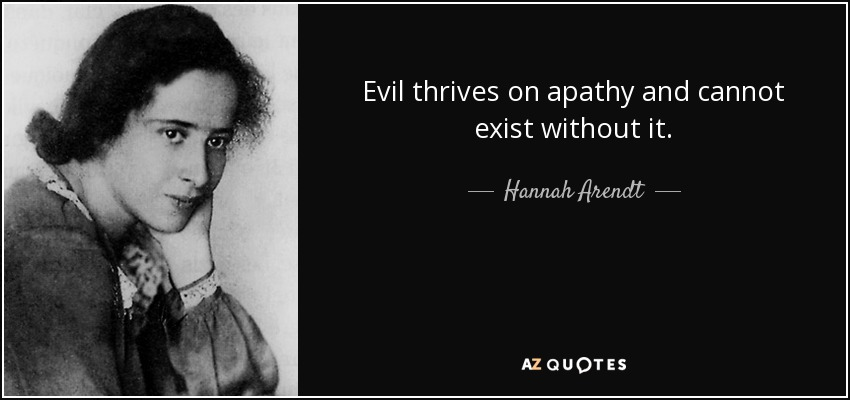 Evil thrives on apathy and cannot exist without it. - Hannah Arendt