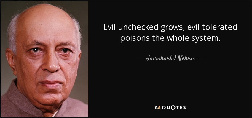 Evil unchecked grows, evil tolerated poisons the whole system. - Jawaharlal Nehru