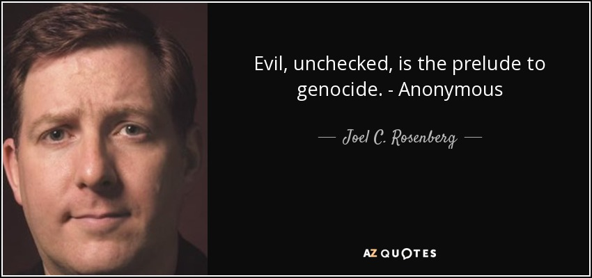 Evil, unchecked, is the prelude to genocide. - Anonymous - Joel C. Rosenberg