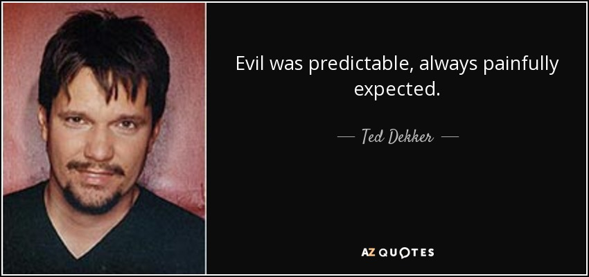 Evil was predictable, always painfully expected. - Ted Dekker