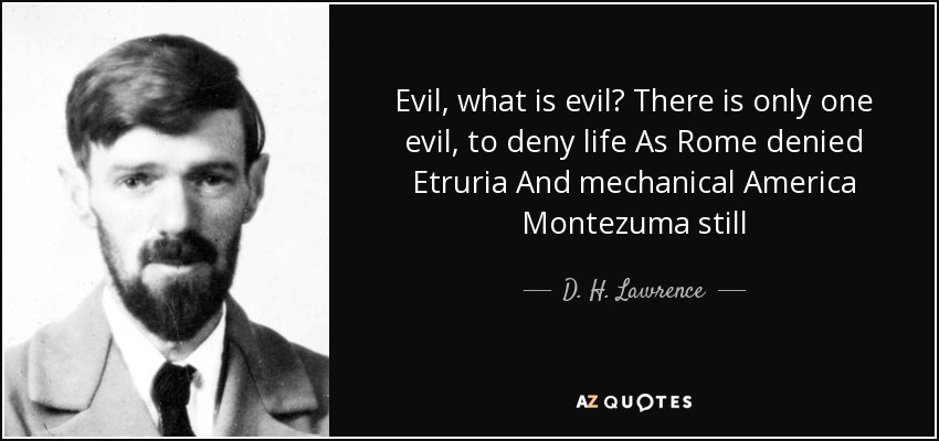 Evil, what is evil? There is only one evil, to deny life As Rome denied Etruria And mechanical America Montezuma still - D. H. Lawrence