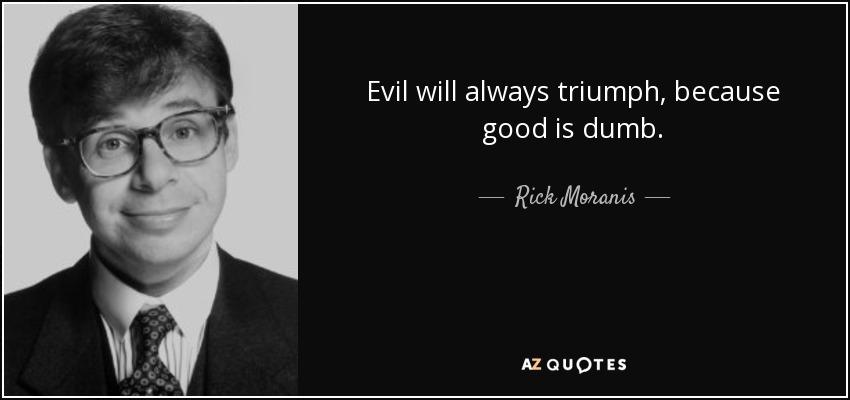 Evil will always triumph, because good is dumb. - Rick Moranis