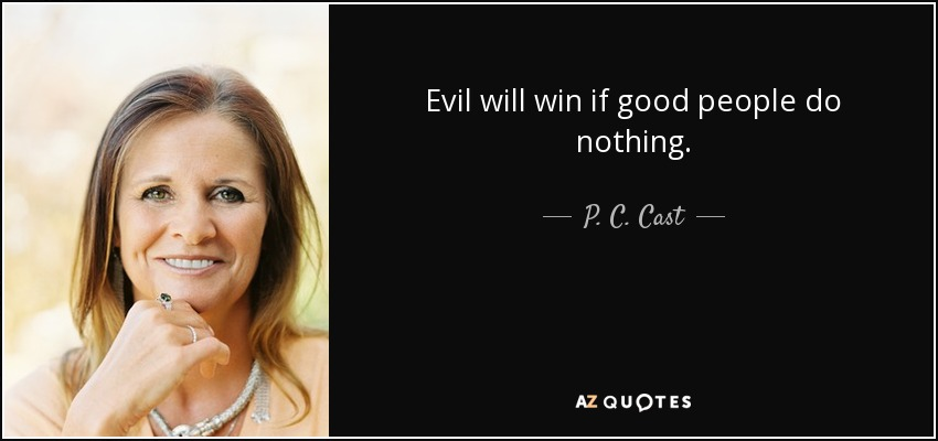 Evil will win if good people do nothing. - P. C. Cast