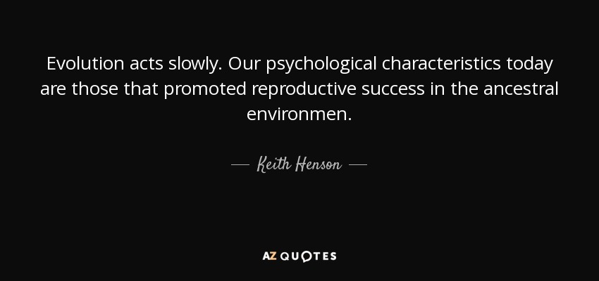 Evolution acts slowly. Our psychological characteristics today are those that promoted reproductive success in the ancestral environmen. - Keith Henson