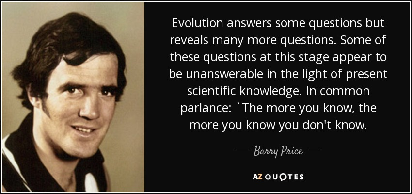 Evolution answers some questions but reveals many more questions. Some of these questions at this stage appear to be unanswerable in the light of present scientific knowledge. In common parlance: `The more you know, the more you know you don't know. - Barry Price