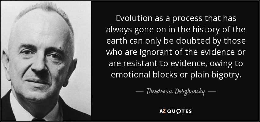 Evolution as a process that has always gone on in the history of the earth can only be doubted by those who are ignorant of the evidence or are resistant to evidence, owing to emotional blocks or plain bigotry. - Theodosius Dobzhansky