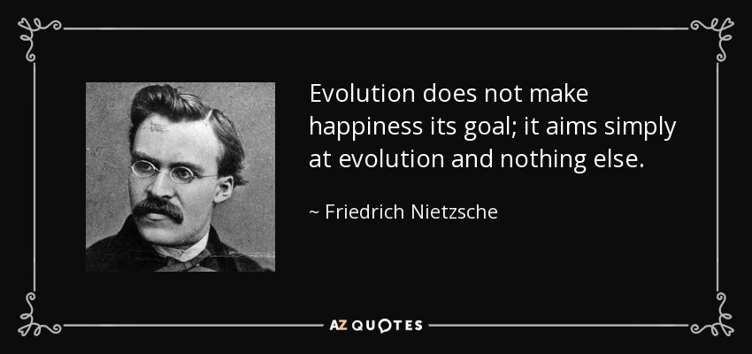Evolution does not make happiness its goal; it aims simply at evolution and nothing else. - Friedrich Nietzsche