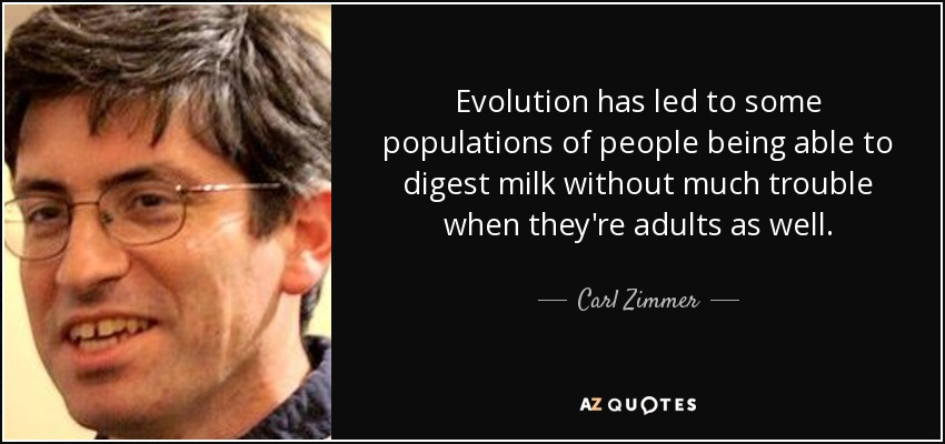 Evolution has led to some populations of people being able to digest milk without much trouble when they're adults as well. - Carl Zimmer
