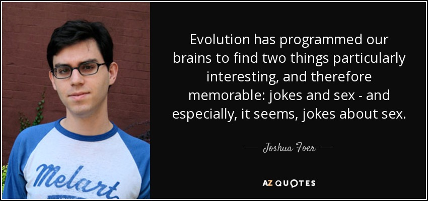 Evolution has programmed our brains to find two things particularly interesting, and therefore memorable: jokes and sex - and especially, it seems, jokes about sex. - Joshua Foer