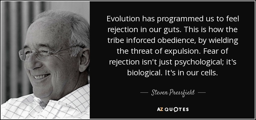 Evolution has programmed us to feel rejection in our guts. This is how the tribe inforced obedience, by wielding the threat of expulsion. Fear of rejection isn't just psychological; it's biological. It's in our cells. - Steven Pressfield