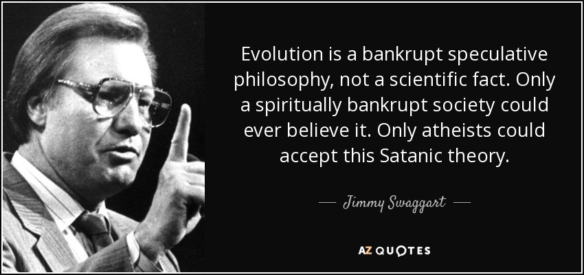 Evolution is a bankrupt speculative philosophy, not a scientific fact. Only a spiritually bankrupt society could ever believe it. Only atheists could accept this Satanic theory. - Jimmy Swaggart