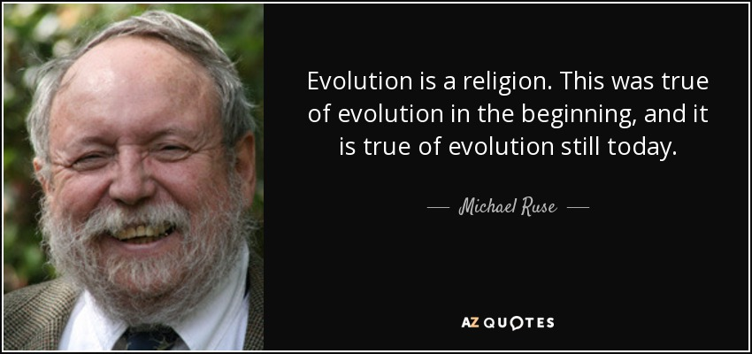 Evolution is a religion. This was true of evolution in the beginning, and it is true of evolution still today. - Michael Ruse