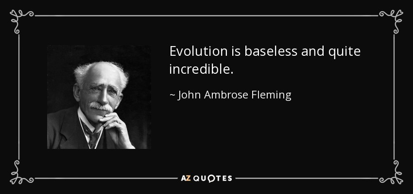 Evolution is baseless and quite incredible. - John Ambrose Fleming
