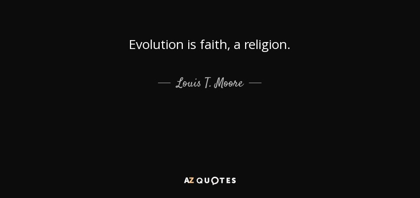 Evolution is faith, a religion. - Louis T. Moore
