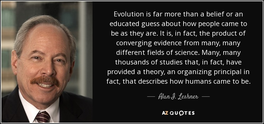 Evolution is far more than a belief or an educated guess about how people came to be as they are. It is, in fact, the product of converging evidence from many, many different fields of science. Many, many thousands of studies that, in fact, have provided a theory, an organizing principal in fact, that describes how humans came to be. - Alan I. Leshner