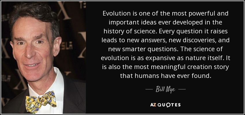 Evolution is one of the most powerful and important ideas ever developed in the history of science. Every question it raises leads to new answers, new discoveries, and new smarter questions. The science of evolution is as expansive as nature itself. It is also the most meaningful creation story that humans have ever found. - Bill Nye