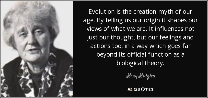 Evolution is the creation-myth of our age. By telling us our origin it shapes our views of what we are. It influences not just our thought, but our feelings and actions too, in a way which goes far beyond its official function as a biological theory. - Mary Midgley