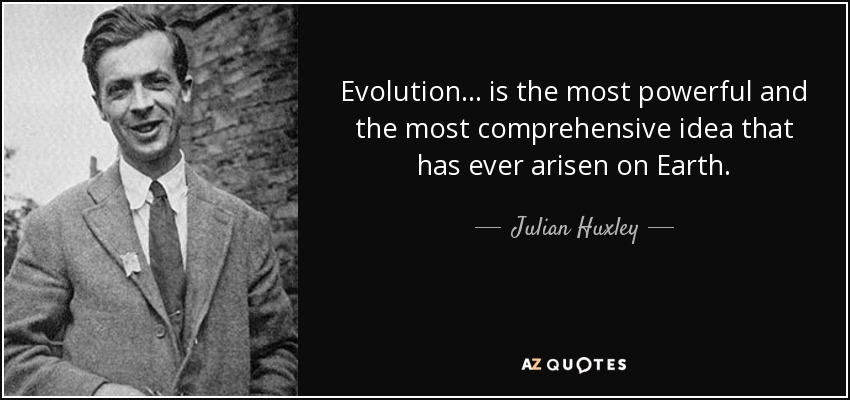 Evolution... is the most powerful and the most comprehensive idea that has ever arisen on Earth. - Julian Huxley