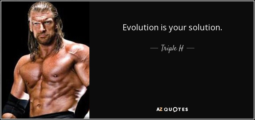 Evolution is your solution. - Triple H