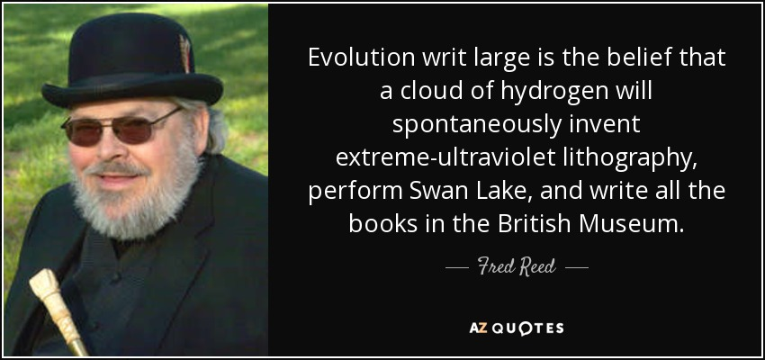 Evolution writ large is the belief that a cloud of hydrogen will spontaneously invent extreme-ultraviolet lithography, perform Swan Lake, and write all the books in the British Museum. - Fred Reed
