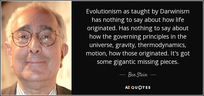Evolutionism as taught by Darwinism has nothing to say about how life originated. Has nothing to say about how the governing principles in the universe, gravity, thermodynamics, motion, how those originated. It's got some gigantic missing pieces. - Ben Stein
