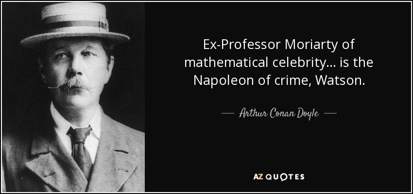 Ex-Professor Moriarty of mathematical celebrity... is the Napoleon of crime, Watson. - Arthur Conan Doyle