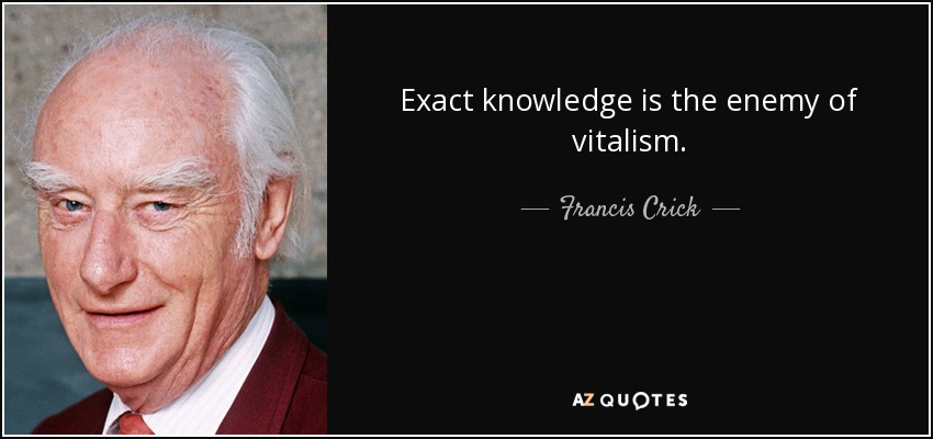 Exact knowledge is the enemy of vitalism. - Francis Crick