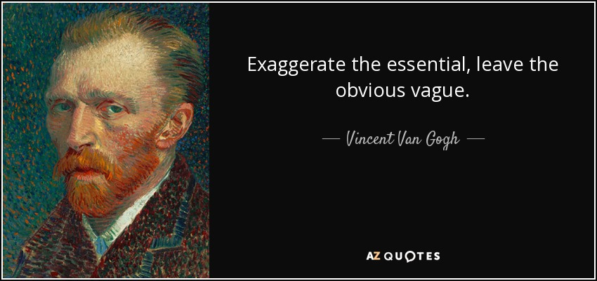 Exaggerate the essential, leave the obvious vague. - Vincent Van Gogh