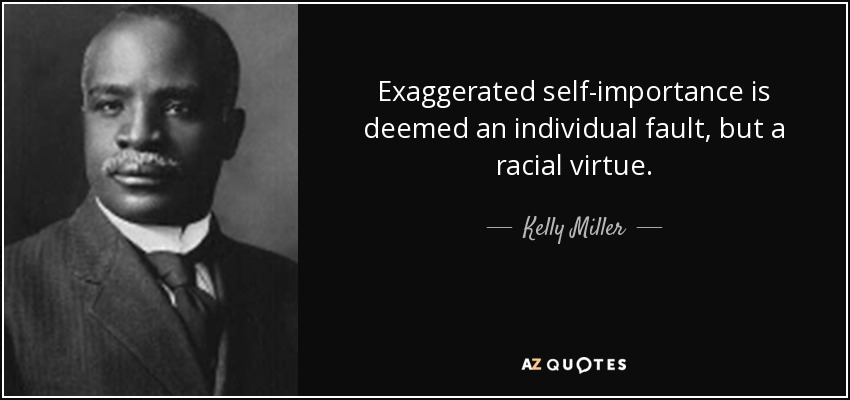 Exaggerated self-importance is deemed an individual fault, but a racial virtue. - Kelly Miller