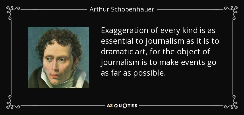Exaggeration of every kind is as essential to journalism as it is to dramatic art, for the object of journalism is to make events go as far as possible. - Arthur Schopenhauer