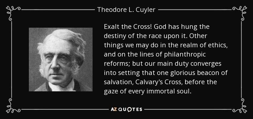 Exalt the Cross! God has hung the destiny of the race upon it. Other things we may do in the realm of ethics, and on the lines of philanthropic reforms; but our main duty converges into setting that one glorious beacon of salvation, Calvary's Cross, before the gaze of every immortal soul. - Theodore L. Cuyler