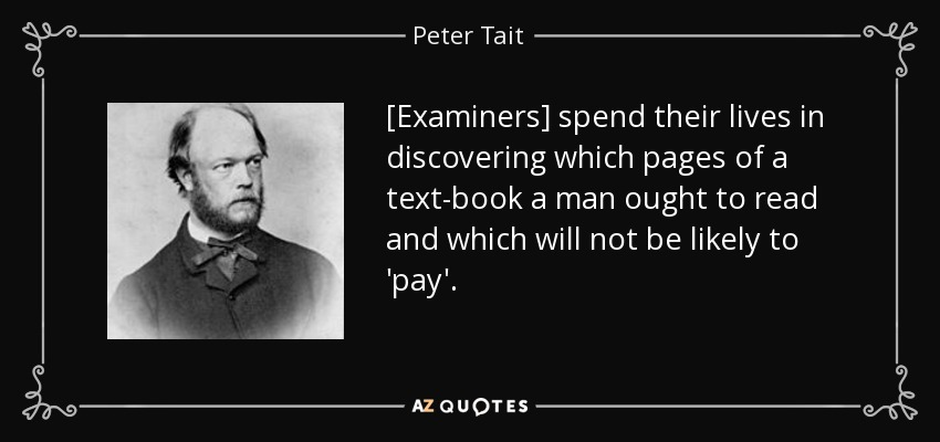 [Examiners] spend their lives in discovering which pages of a text-book a man ought to read and which will not be likely to 'pay'. - Peter Tait