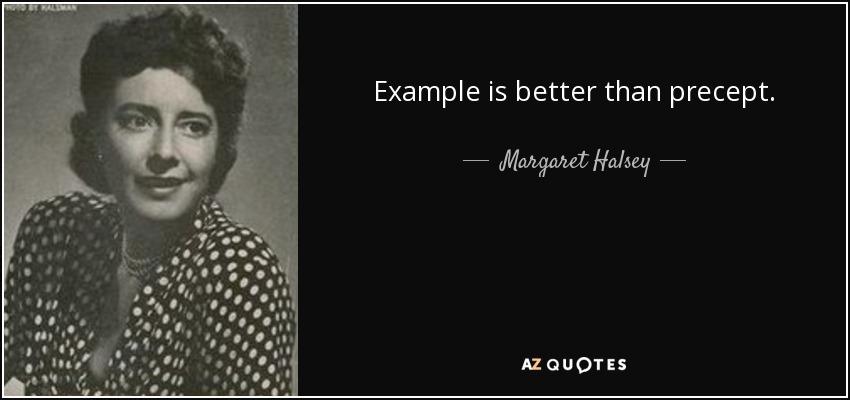 Example is better than precept. - Margaret Halsey