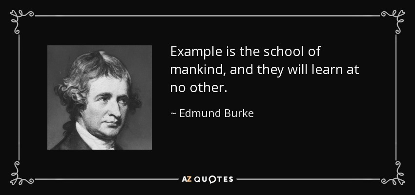 Example is the school of mankind, and they will learn at no other. - Edmund Burke
