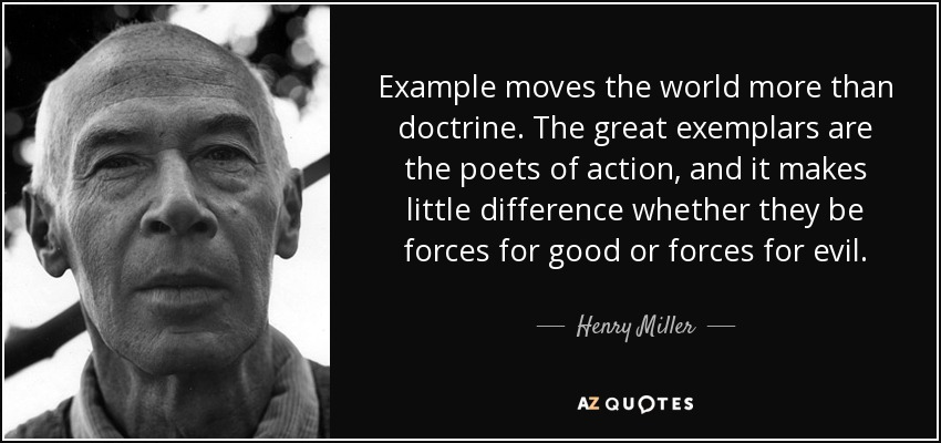 Example moves the world more than doctrine. The great exemplars are the poets of action, and it makes little difference whether they be forces for good or forces for evil. - Henry Miller