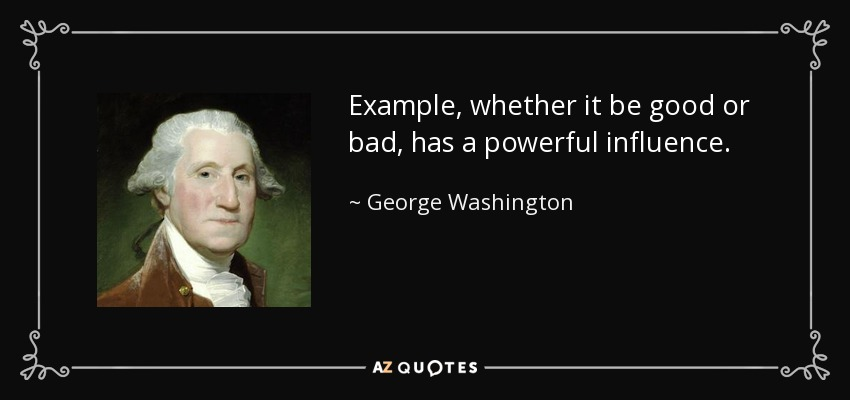 Example, whether it be good or bad, has a powerful influence. - George Washington