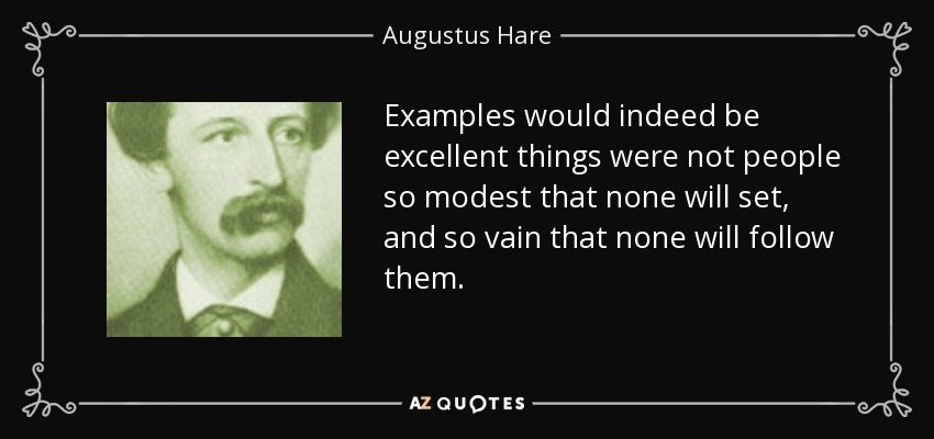 Examples would indeed be excellent things were not people so modest that none will set, and so vain that none will follow them. - Augustus Hare